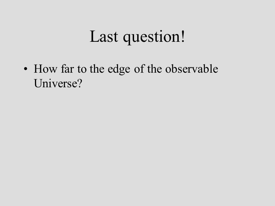 Last question! How far to the edge of the observable Universe
