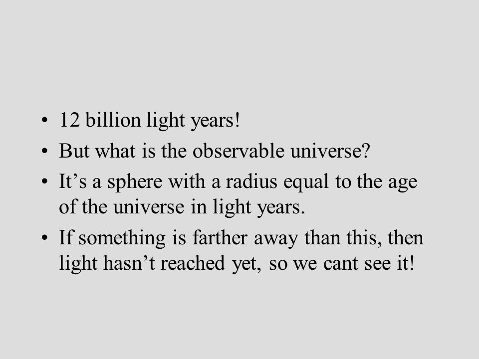 12 billion light years! But what is the observable universe It's a sphere with a radius equal to the age of the universe in light years.