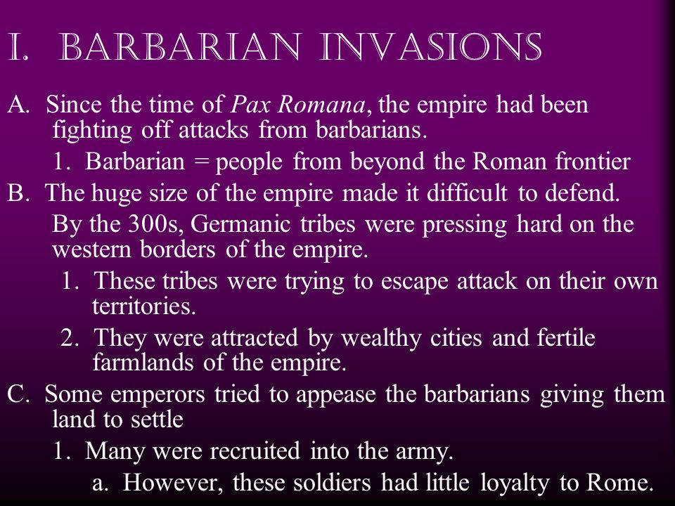 I. Barbarian Invasions A. Since the time of Pax Romana, the empire had been fighting off attacks from barbarians.