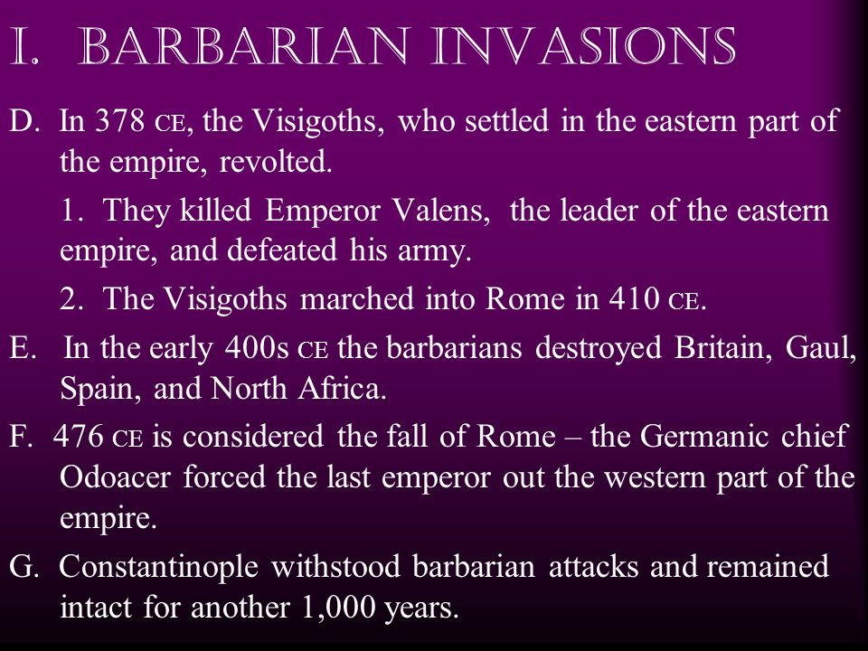 I. Barbarian Invasions D. In 378 CE, the Visigoths, who settled in the eastern part of the empire, revolted.