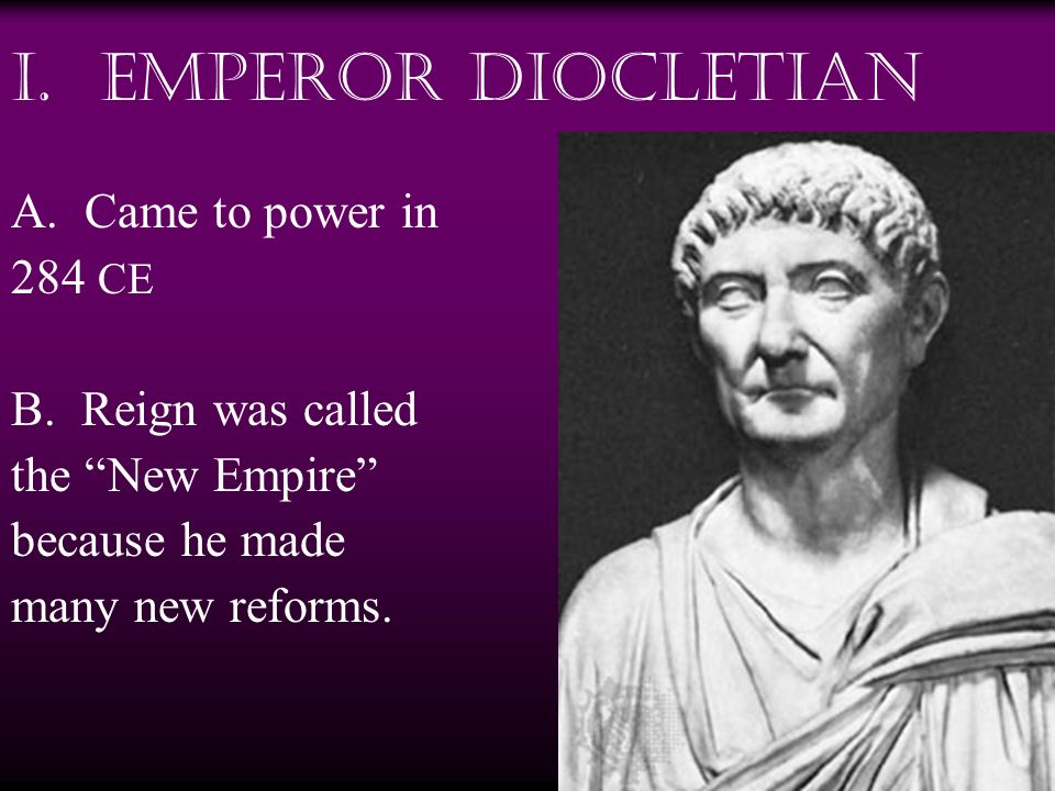 I. Emperor Diocletian A. Came to power in 284 CE B. Reign was called