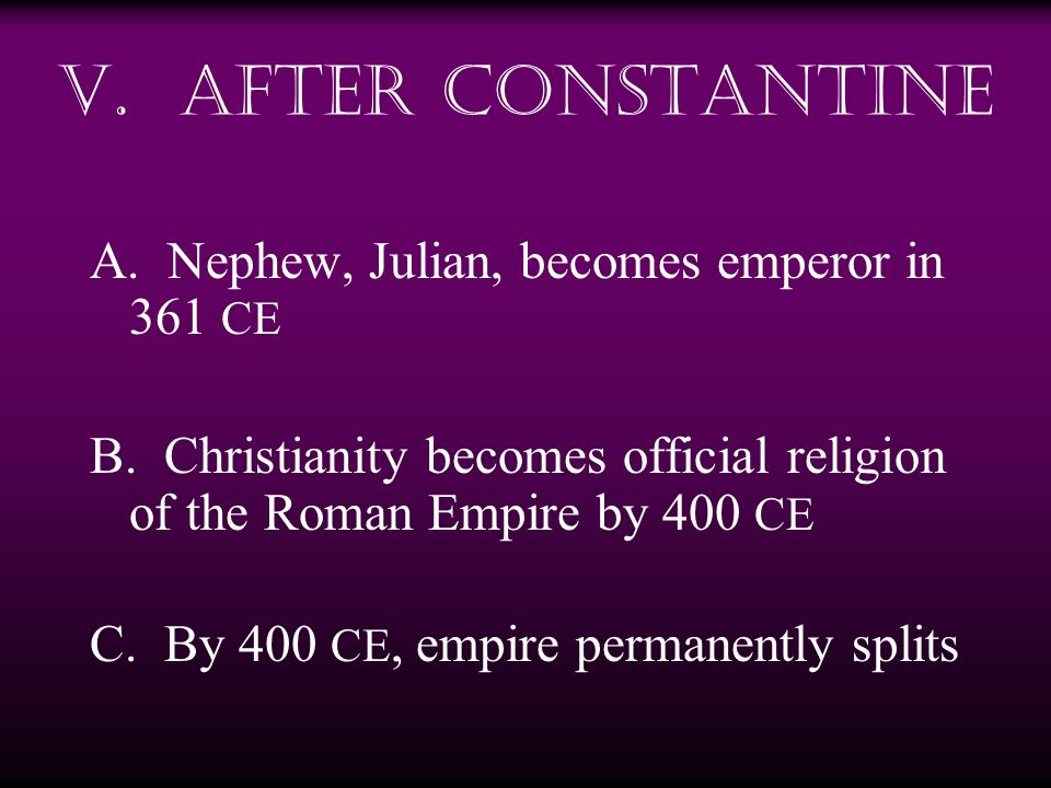 V. After Constantine A. Nephew, Julian, becomes emperor in 361 CE