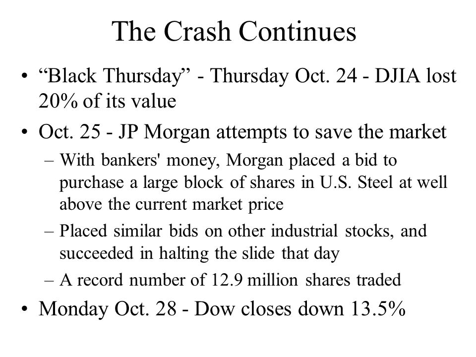 The Crash Continues Black Thursday - Thursday Oct. 24 - DJIA lost 20% of its value. Oct. 25 - JP Morgan attempts to save the market.