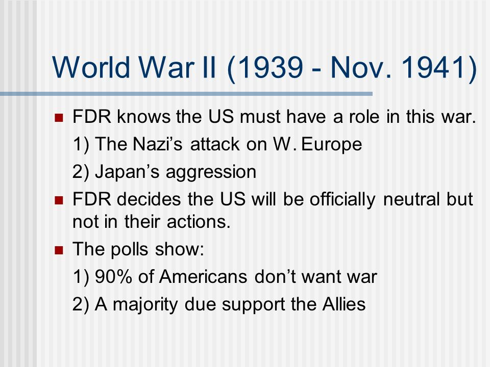 World War II (1939 - Nov. 1941) FDR knows the US must have a role in this war. 1) The Nazi's attack on W. Europe.