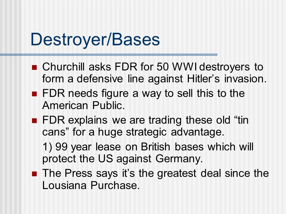 Destroyer/Bases Churchill asks FDR for 50 WWI destroyers to form a defensive line against Hitler's invasion.