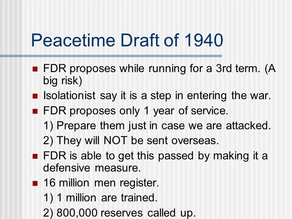 Peacetime Draft of 1940 FDR proposes while running for a 3rd term. (A big risk) Isolationist say it is a step in entering the war.