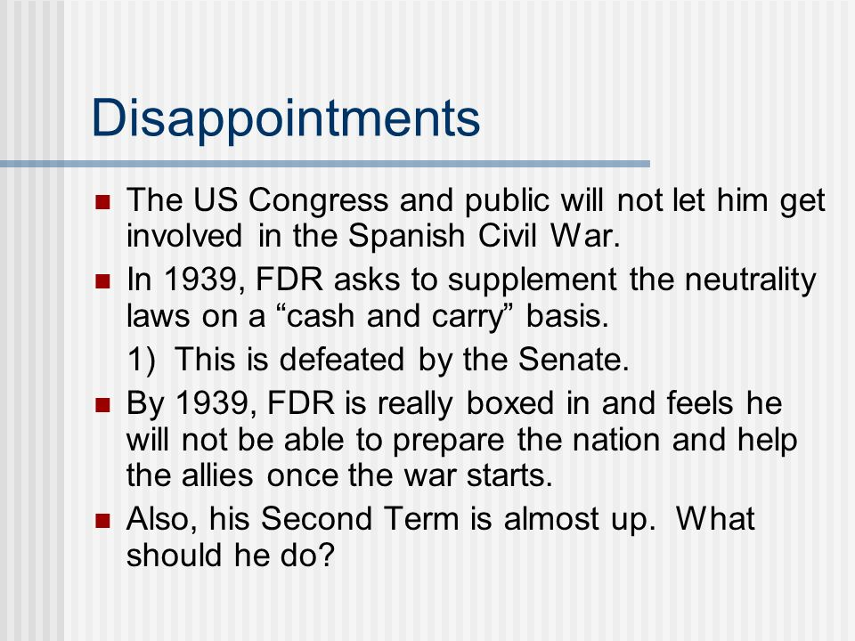 Disappointments The US Congress and public will not let him get involved in the Spanish Civil War.