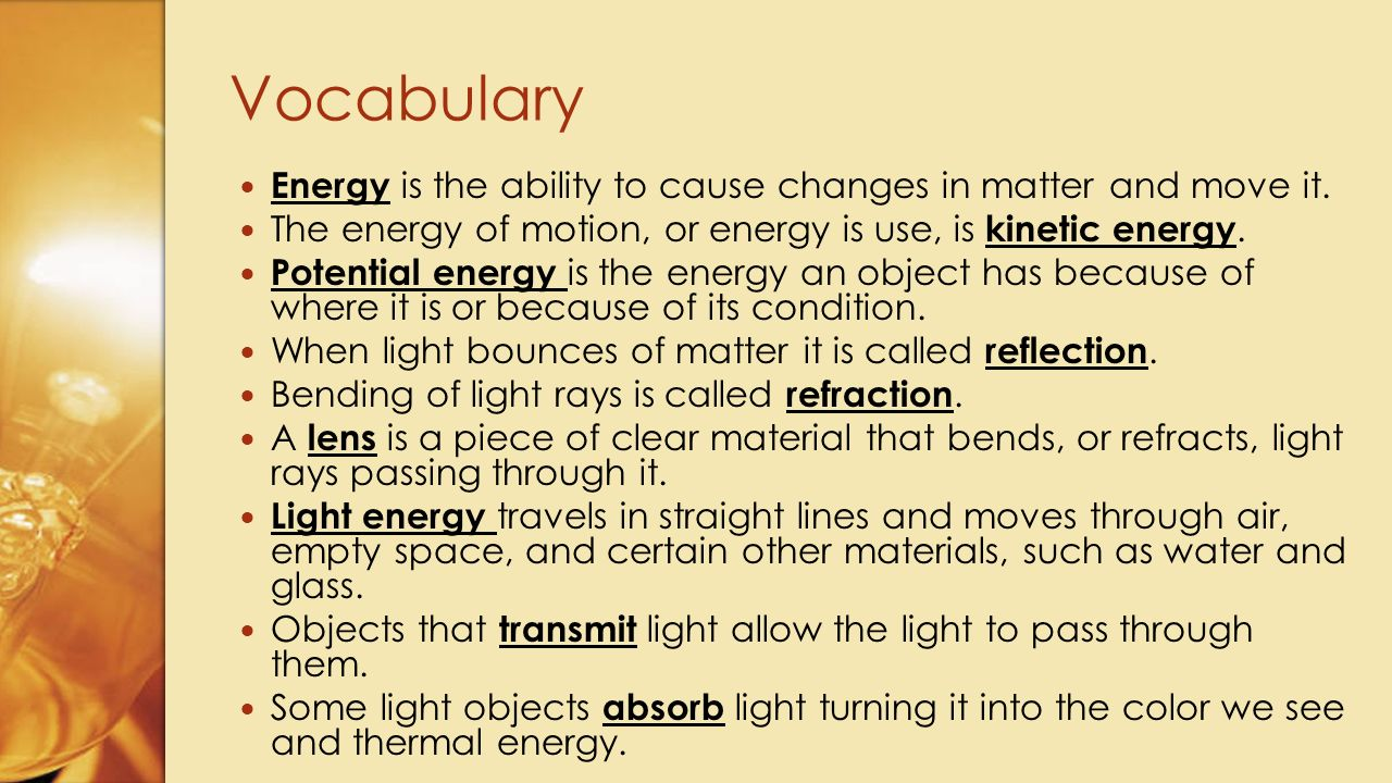 Vocabulary Energy is the ability to cause changes in matter and move it. The energy of motion, or energy is use, is kinetic energy.