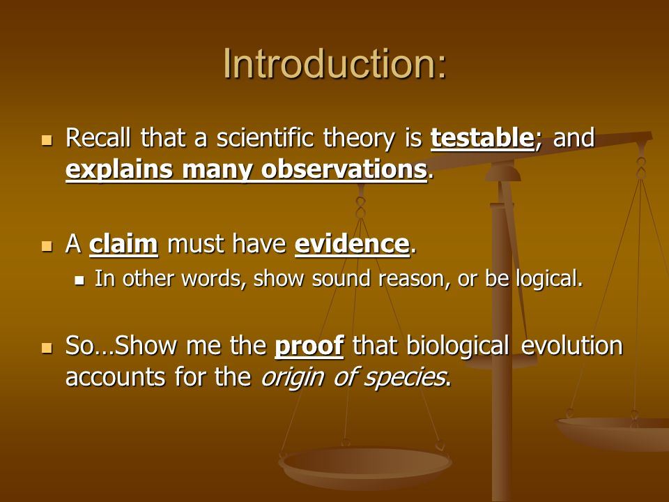 Introduction: Recall that a scientific theory is testable; and explains many observations. A claim must have evidence.