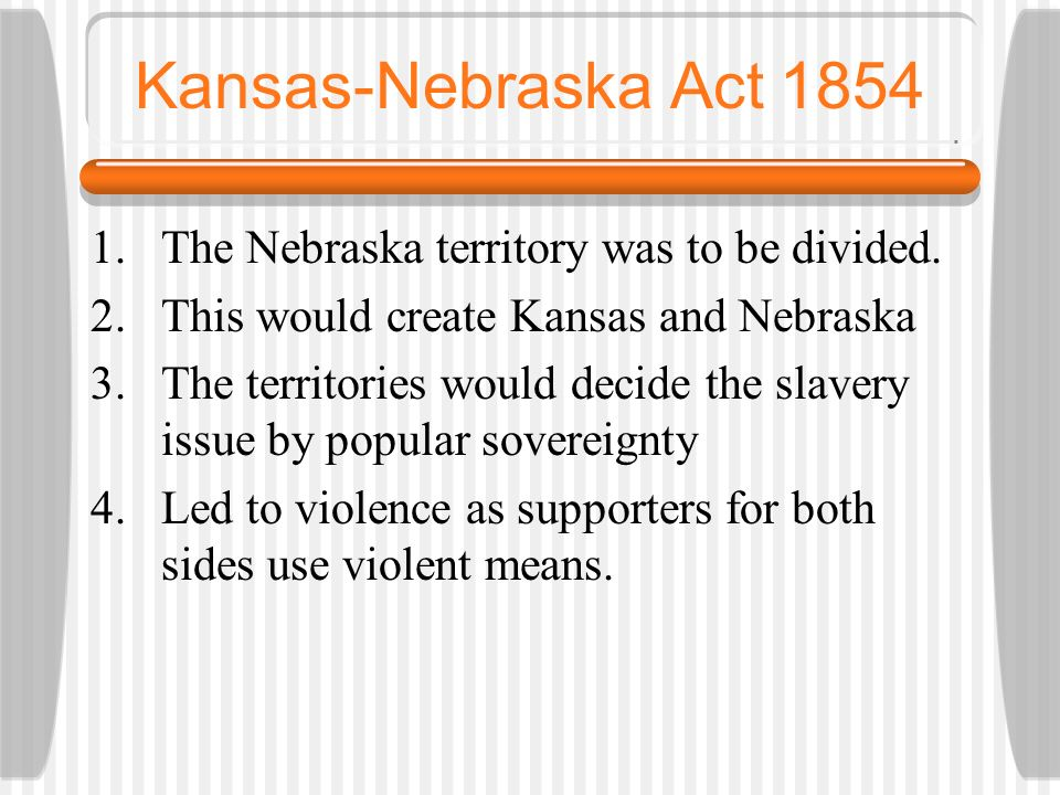 Kansas-Nebraska Act 1854 The Nebraska territory was to be divided.