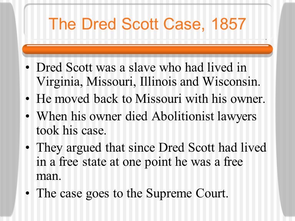 The Dred Scott Case, 1857 Dred Scott was a slave who had lived in Virginia, Missouri, Illinois and Wisconsin.