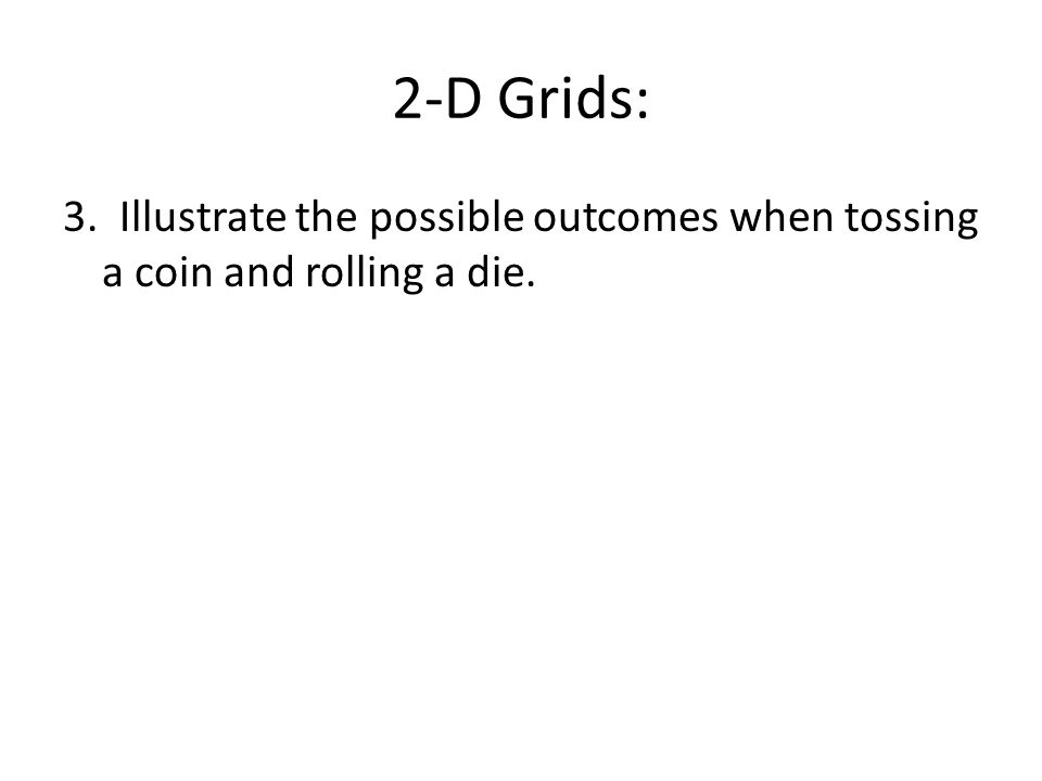 2-D Grids: 3. Illustrate the possible outcomes when tossing a coin and rolling a die.