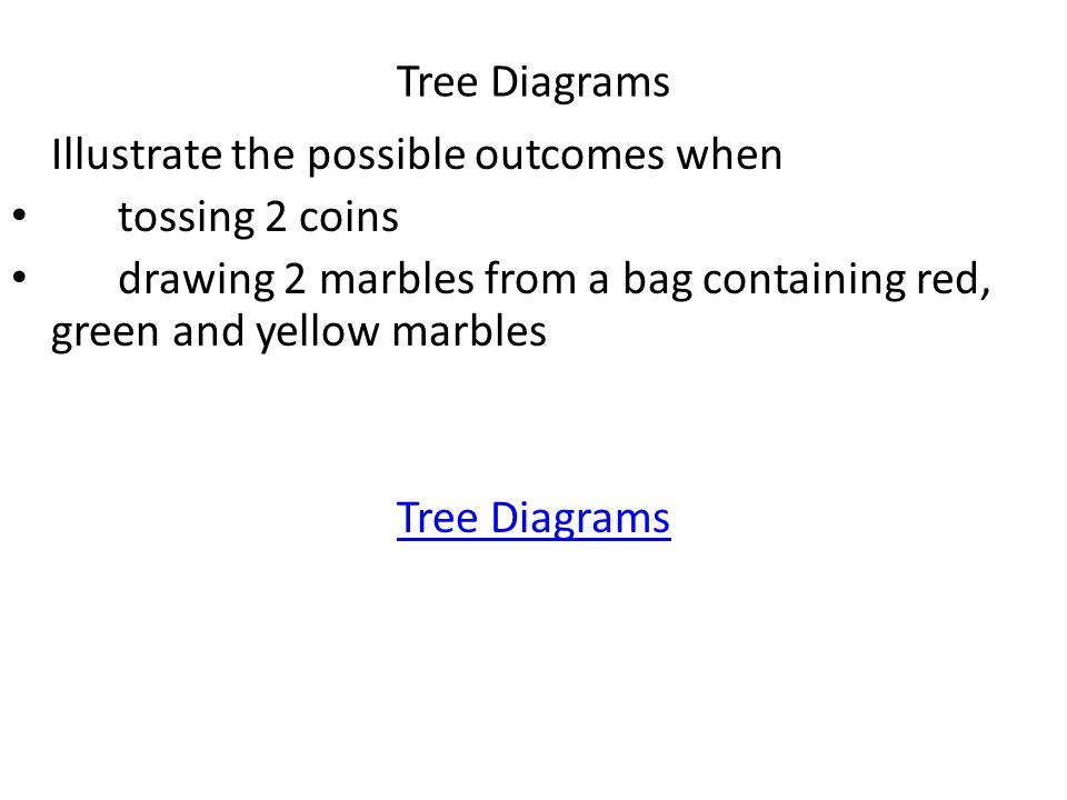 Tree Diagrams Illustrate the possible outcomes when. tossing 2 coins. drawing 2 marbles from a bag containing red, green and yellow marbles.