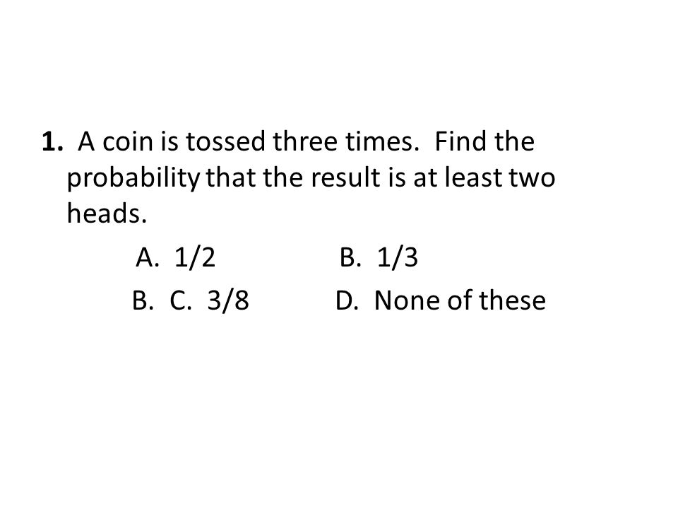 1. A coin is tossed three times