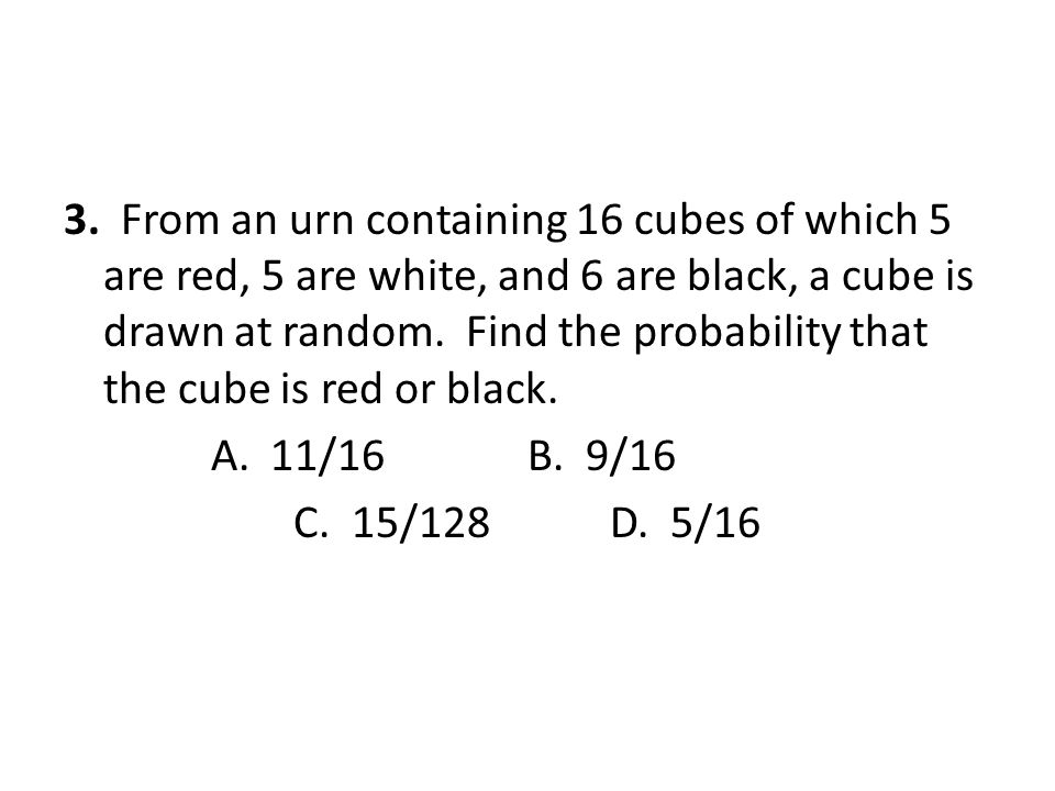 3. From an urn containing 16 cubes of which 5 are red, 5 are white, and 6 are black, a cube is drawn at random. Find the probability that the cube is red or black.