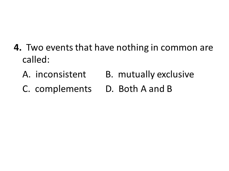 4. Two events that have nothing in common are called: