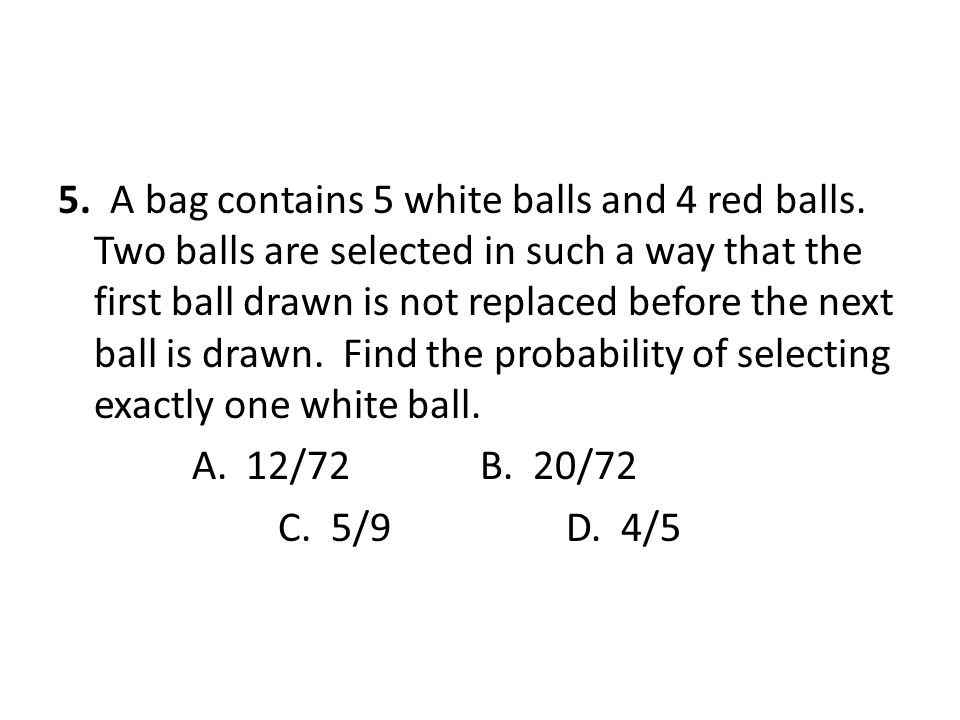 5. A bag contains 5 white balls and 4 red balls