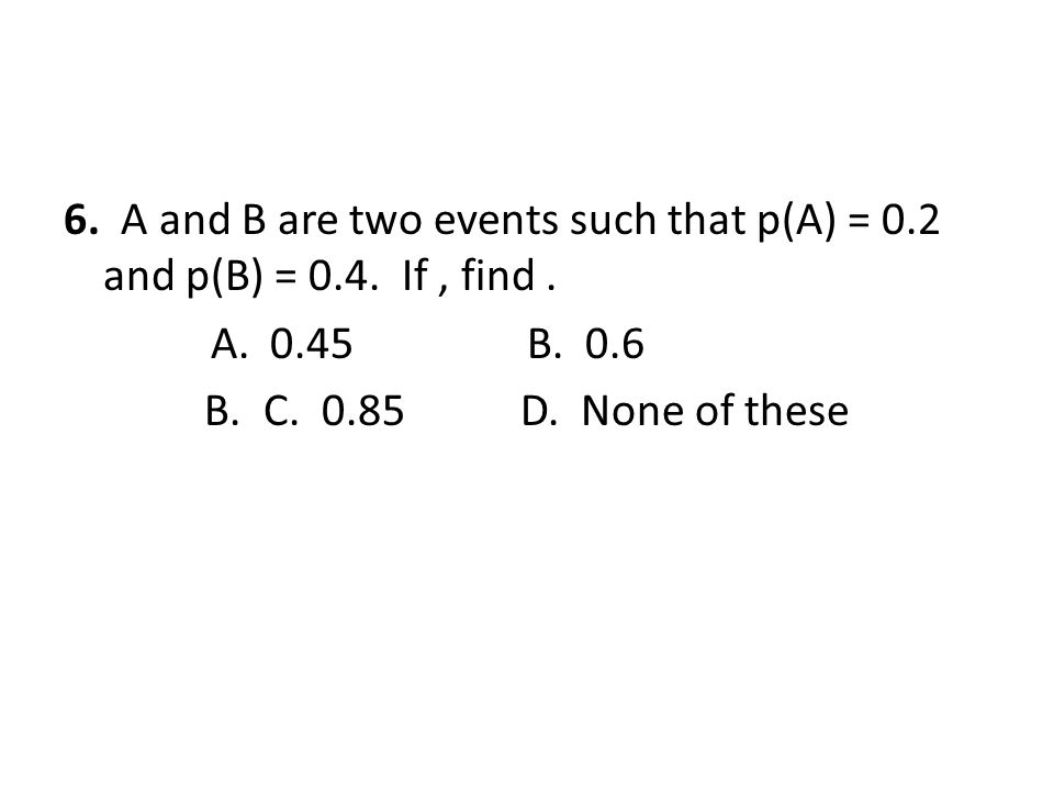 6. A and B are two events such that p(A) = 0. 2 and p(B) = 0. 4
