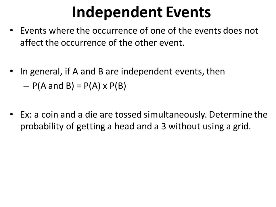 Independent Events Events where the occurrence of one of the events does not affect the occurrence of the other event.