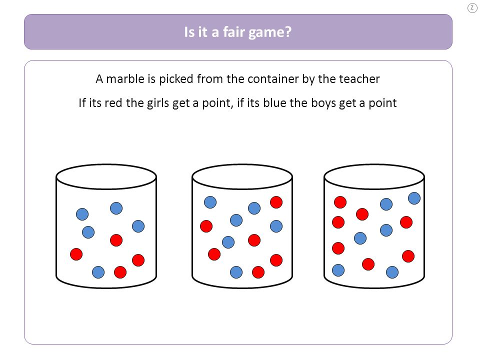 Z Is it a fair game. A marble is picked from the container by the teacher.