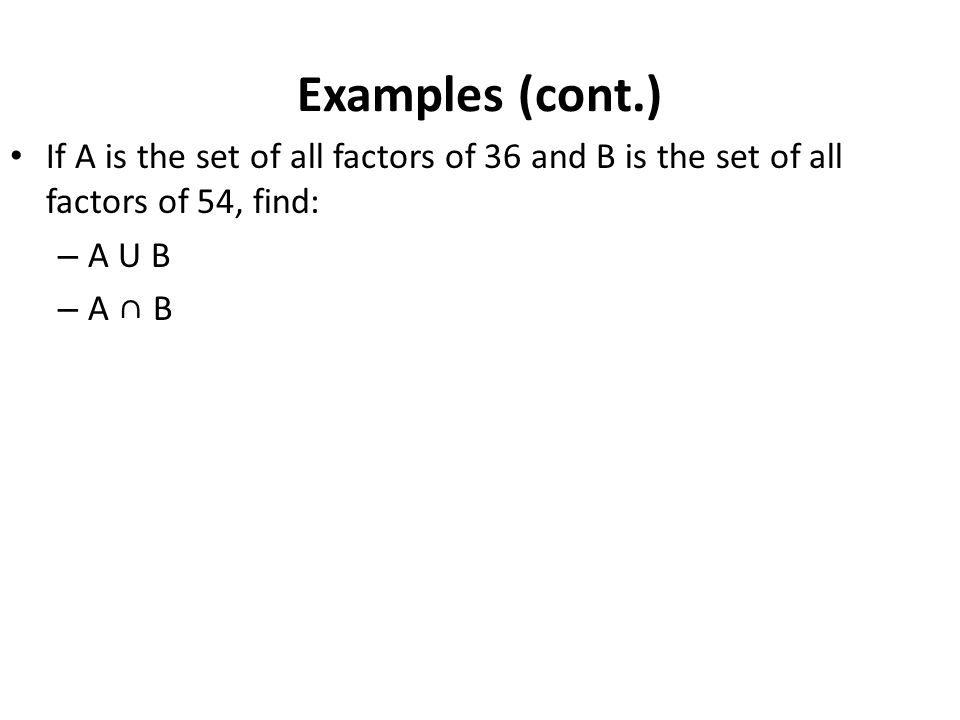 Examples (cont.) If A is the set of all factors of 36 and B is the set of all factors of 54, find: A U B.