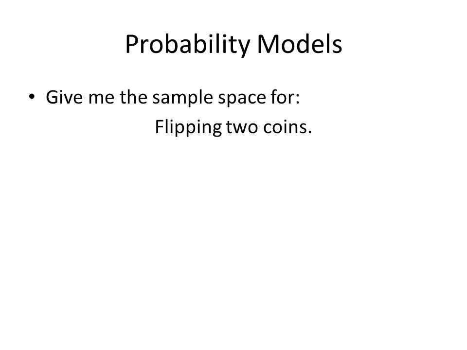 Probability Models Give me the sample space for: Flipping two coins.