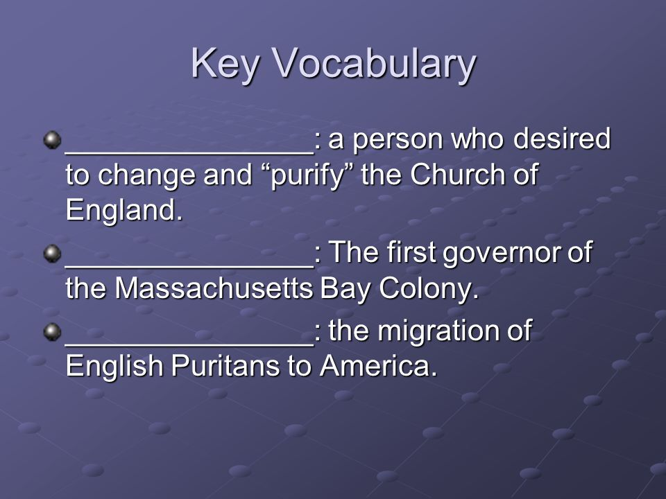 Key Vocabulary _______________: a person who desired to change and purify the Church of England.