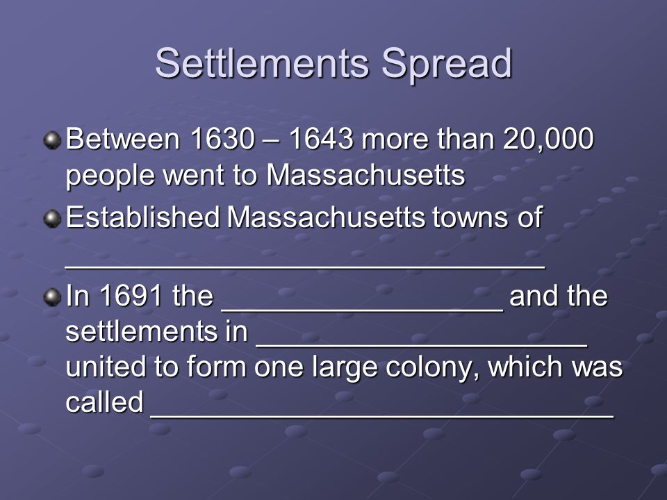 Settlements Spread Between 1630 – 1643 more than 20,000 people went to Massachusetts.