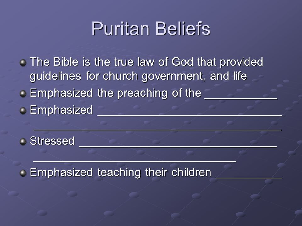 Puritan Beliefs The Bible is the true law of God that provided guidelines for church government, and life.