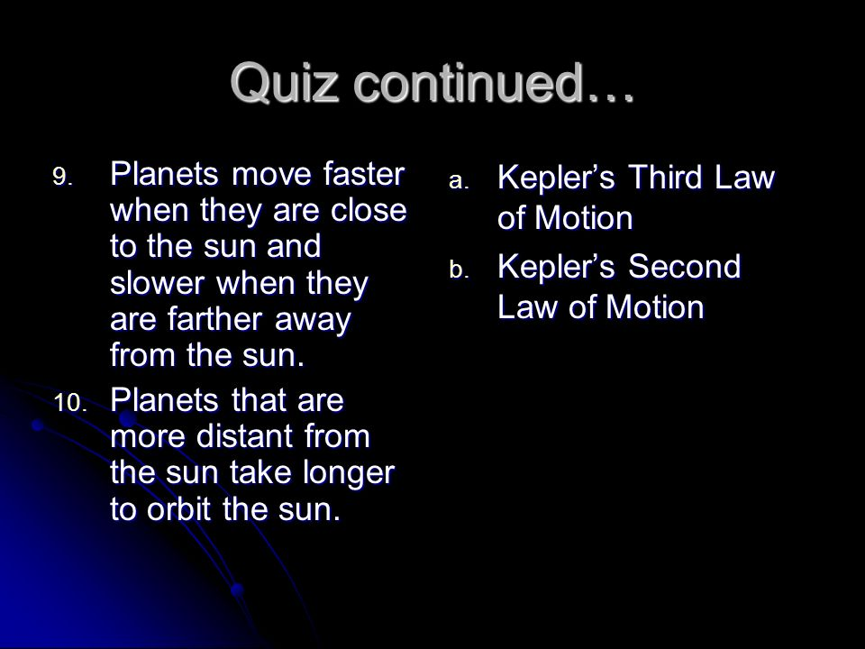 Quiz continued… Planets move faster when they are close to the sun and slower when they are farther away from the sun.