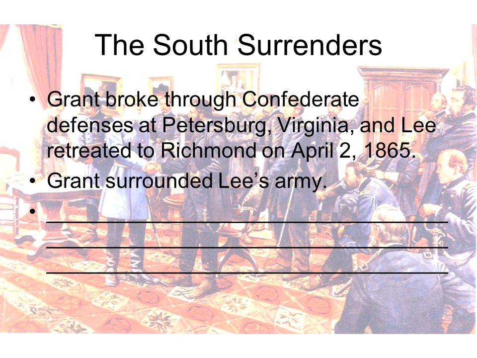 The South Surrenders Grant broke through Confederate defenses at Petersburg, Virginia, and Lee retreated to Richmond on April 2, 1865.