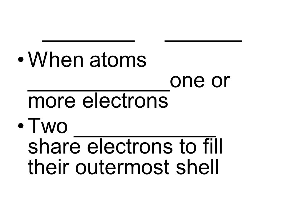 ______ _____ When atoms ____________one or more electrons