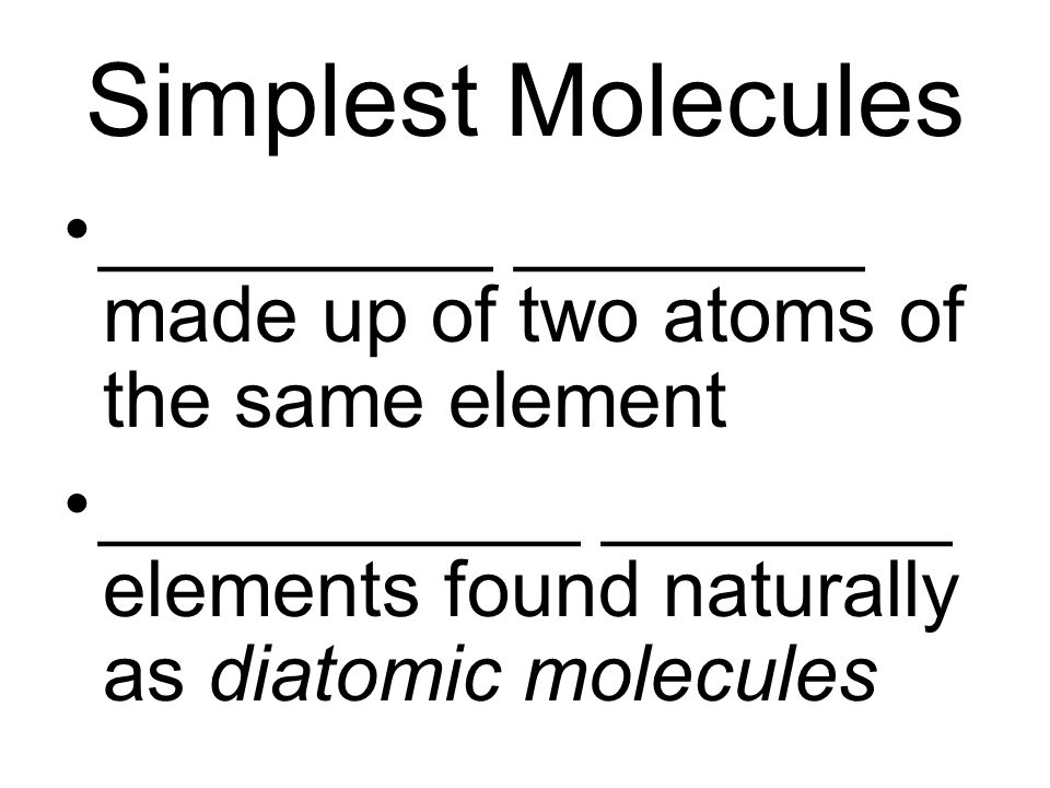 Simplest Molecules _________ ________ made up of two atoms of the same element.