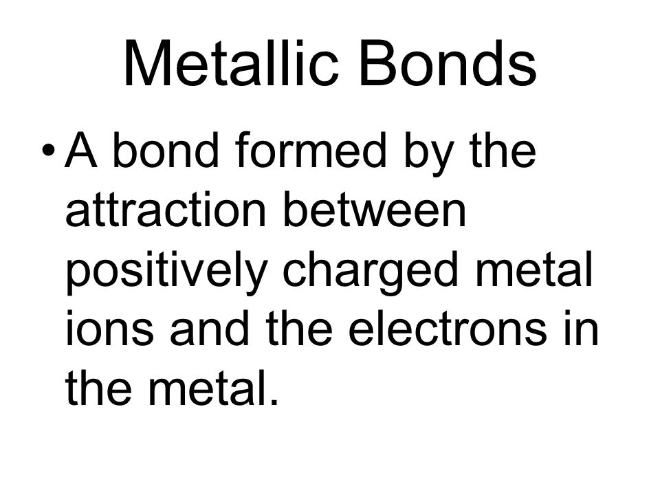Metallic Bonds A bond formed by the attraction between positively charged metal ions and the electrons in the metal.