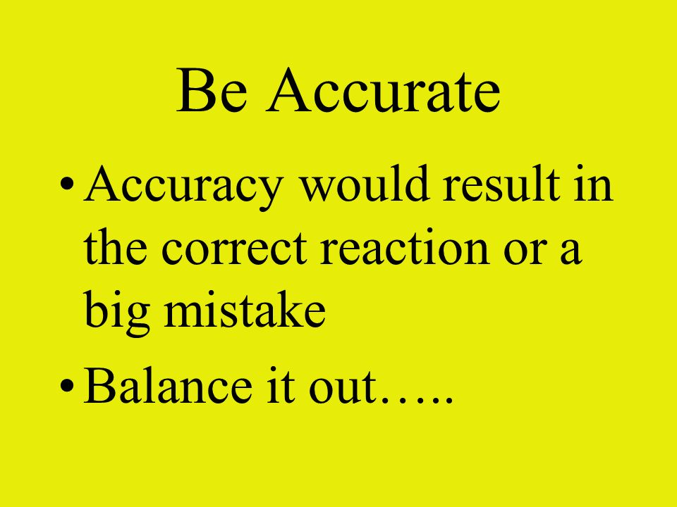 Be Accurate Accuracy would result in the correct reaction or a big mistake Balance it out…..