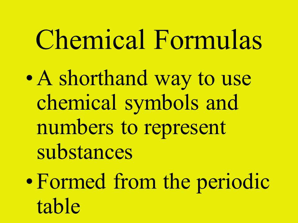 Chemical Formulas A shorthand way to use chemical symbols and numbers to represent substances.