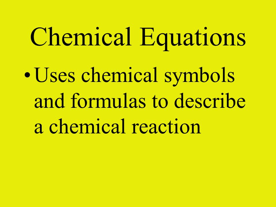 Chemical Equations Uses chemical symbols and formulas to describe a chemical reaction