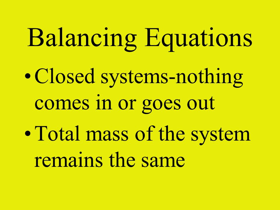 Balancing Equations Closed systems-nothing comes in or goes out