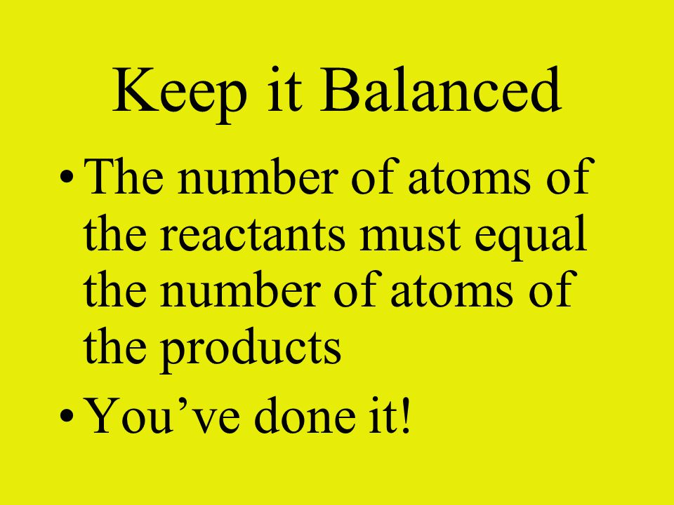 Keep it Balanced The number of atoms of the reactants must equal the number of atoms of the products.