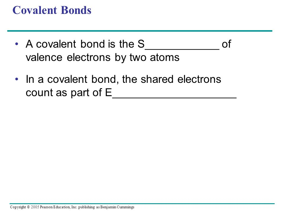 Covalent Bonds A covalent bond is the S____________ of valence electrons by two atoms.