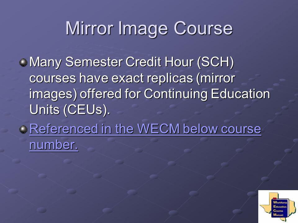 Mirror Image Course Many Semester Credit Hour (SCH) courses have exact replicas (mirror images) offered for Continuing Education Units (CEUs).