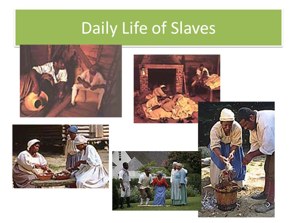 slavery and daily life Slave life varied greatly depending on many factors life on the fields meant working sunup to sundown six days a week and having food sometimes not suitable for an animal to eat plantation slaves lived in small shacks with a dirt floor and little or no furniture life on large plantations with a.