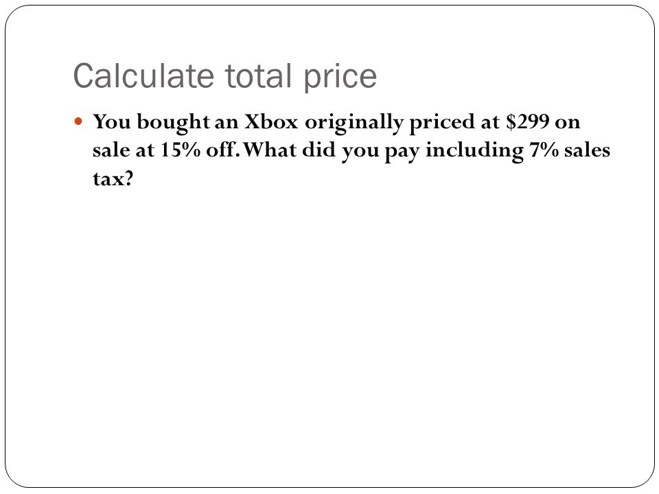 Calculate total price You bought an Xbox originally priced at $299 on sale at 15% off.