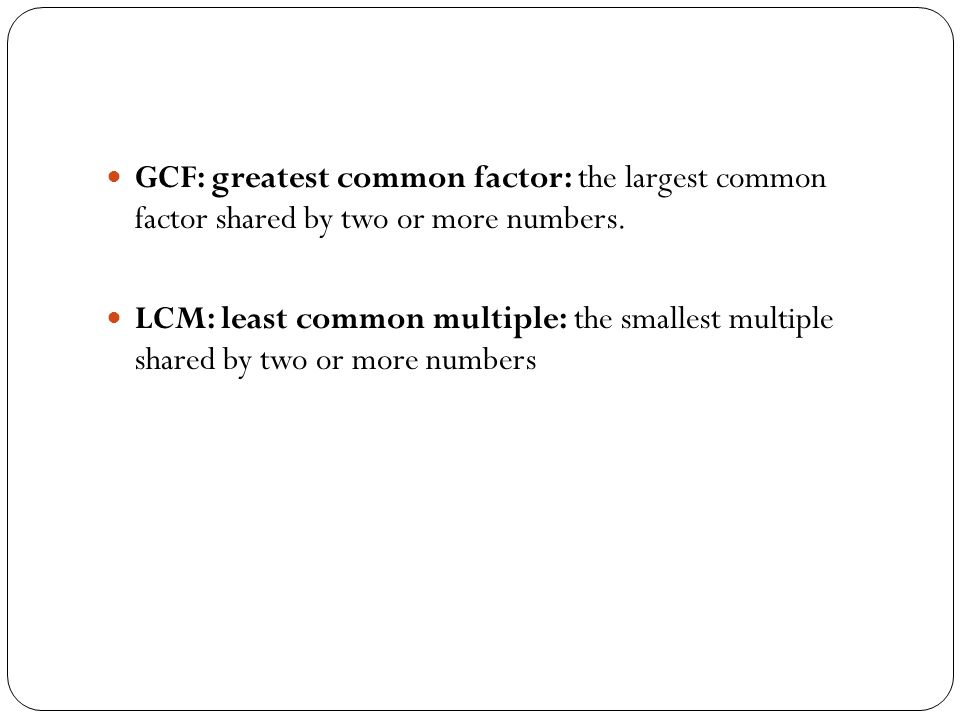 GCF: greatest common factor: the largest common factor shared by two or more numbers.