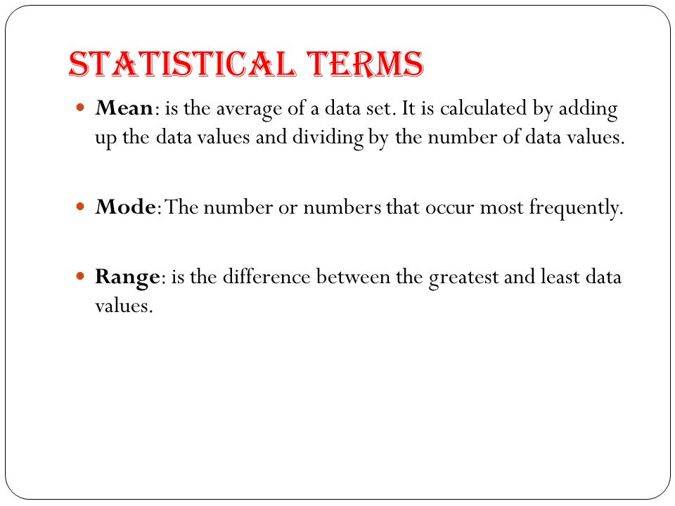 Statistical Terms Mean: is the average of a data set. It is calculated by adding up the data values and dividing by the number of data values.