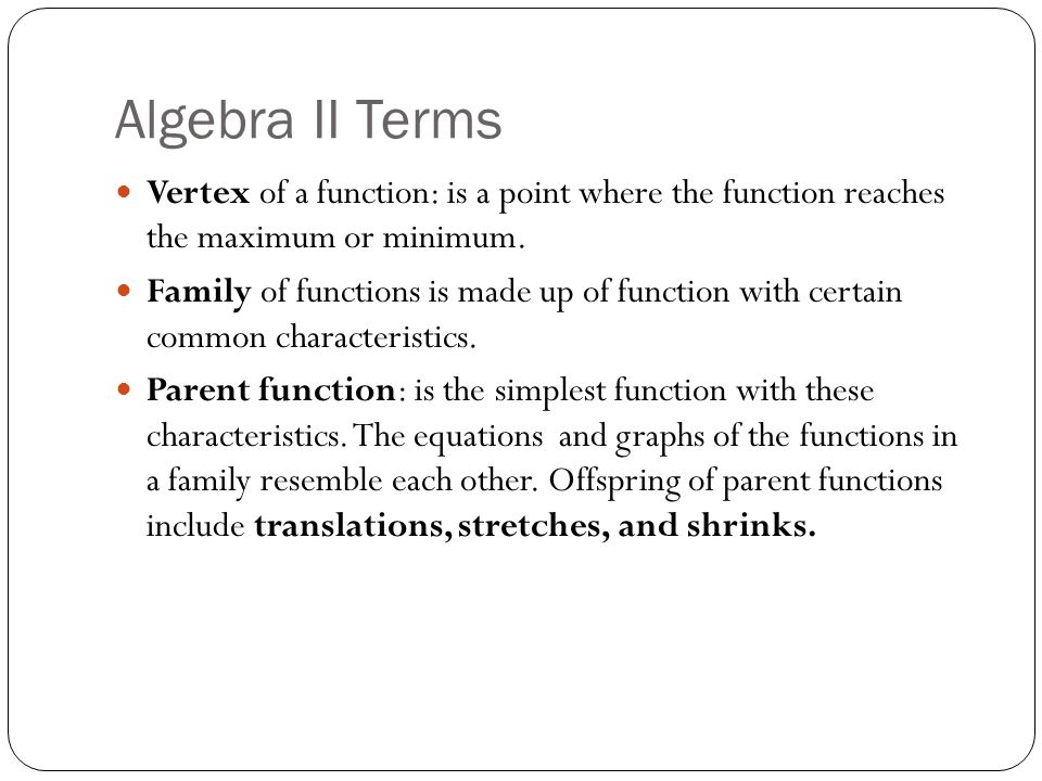 Algebra II Terms Vertex of a function: is a point where the function reaches the maximum or minimum.