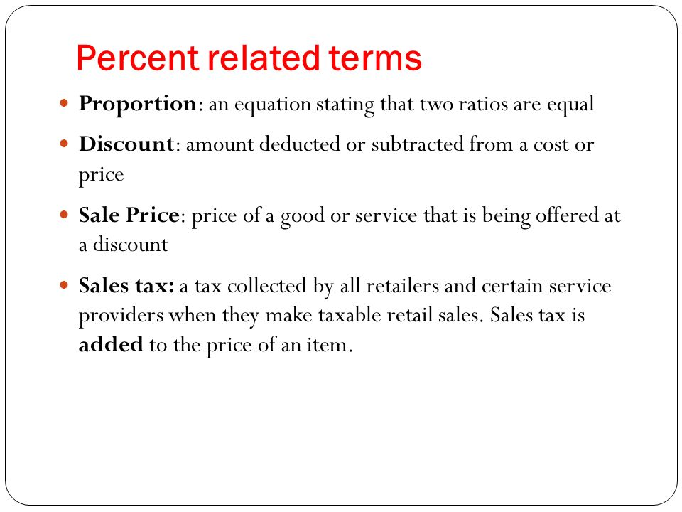 Percent related terms Proportion: an equation stating that two ratios are equal. Discount: amount deducted or subtracted from a cost or price.