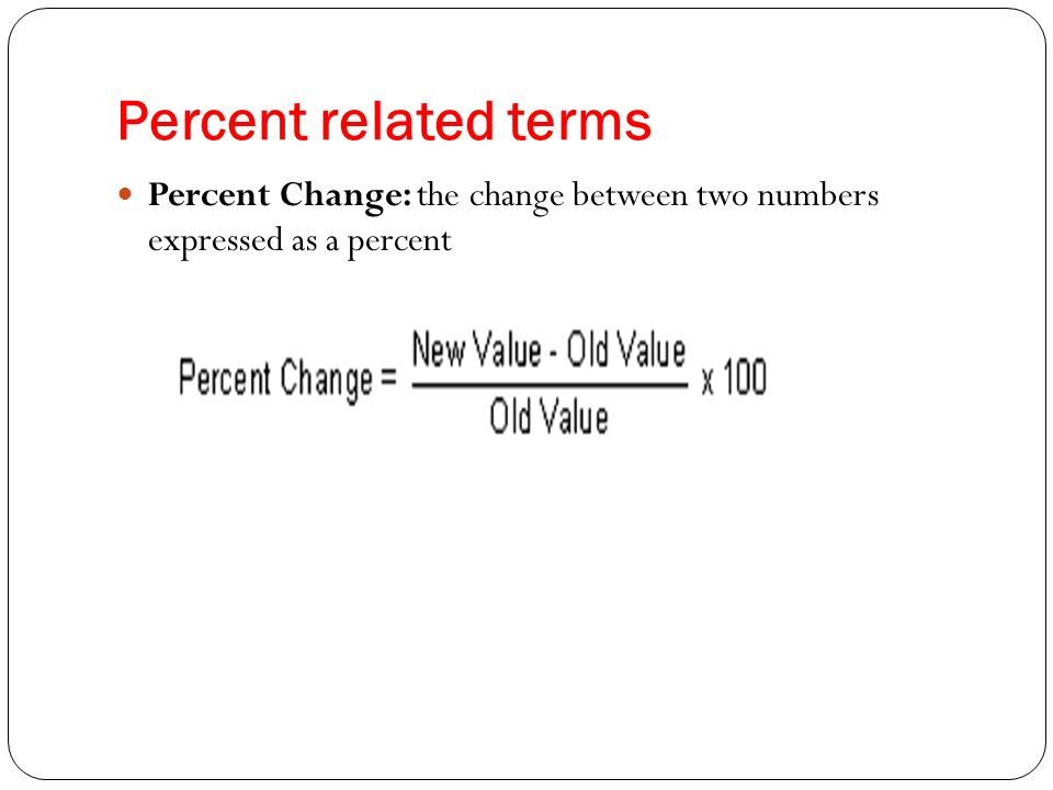 Percent related terms Percent Change: the change between two numbers expressed as a percent