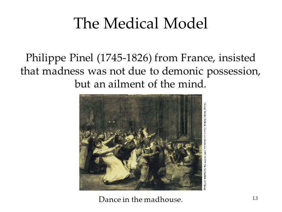 The Medical Model Philippe Pinel (1745-1826) from France, insisted that madness was not due to demonic possession, but an ailment of the mind.