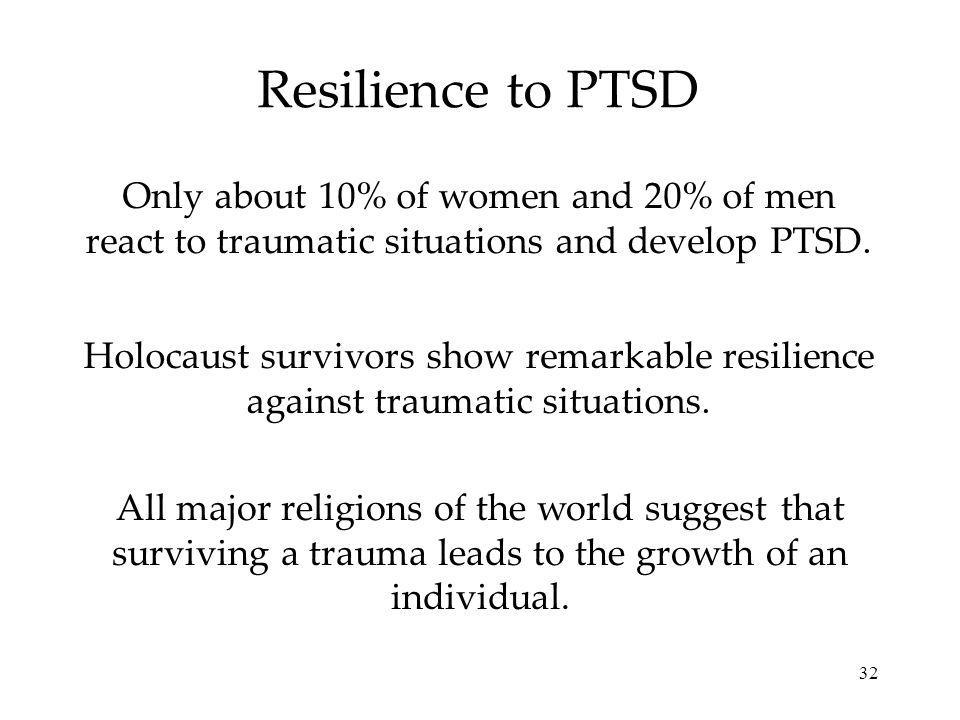 Resilience to PTSD Only about 10% of women and 20% of men react to traumatic situations and develop PTSD.